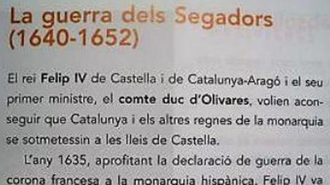 Guerra «dels Segadors». No dicen que si Cataluña hubiera apoyado a Felipe IV ante la declaración de guerra de Francia en 1635, en lugar de aliarse con los franceses podía no haberse perdido la guerra, ni el territorio del Rosellón y la Cerdaña, que eran catalanes. No se reconoce ni la traición de los gobernantes catalanes a su rey, ni los perjuicios que supuso.